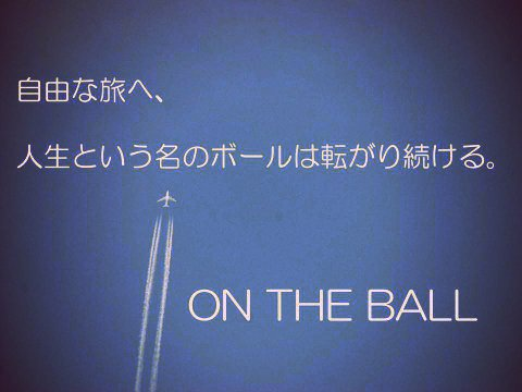 自由な旅へ、 人生という名のボールは転がり続ける。